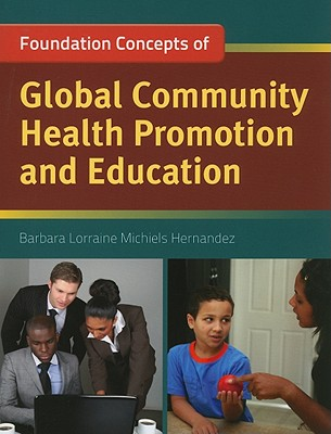 Foundations Concepts of Global Community Health Promotion and Education By Hernandez, Barbara Lorraine Michiels, Ph.D.